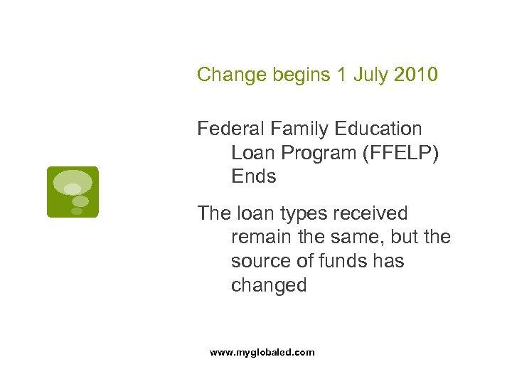 Change begins 1 July 2010 Federal Family Education Loan Program (FFELP) Ends The loan