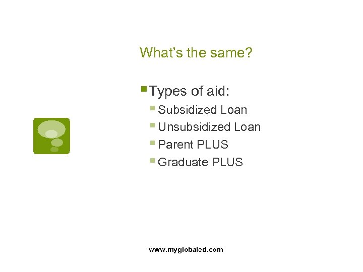 What's the same? § Types of aid: § Subsidized Loan § Unsubsidized Loan §