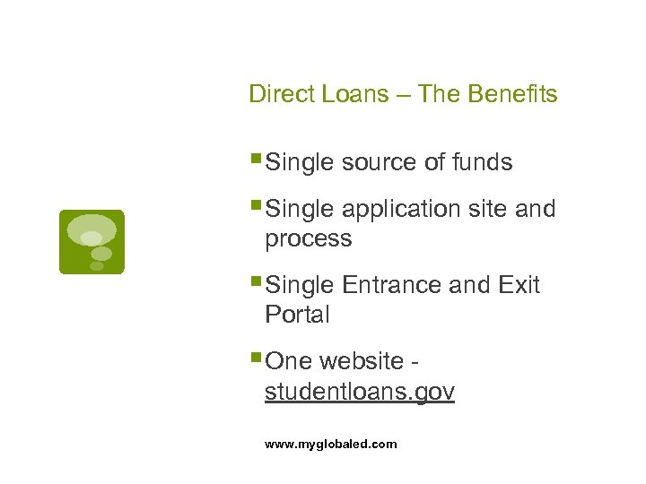 Direct Loans – The Benefits § Single source of funds § Single application site