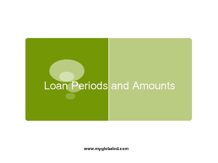 Loan Periods and Amounts www. myglobaled. com