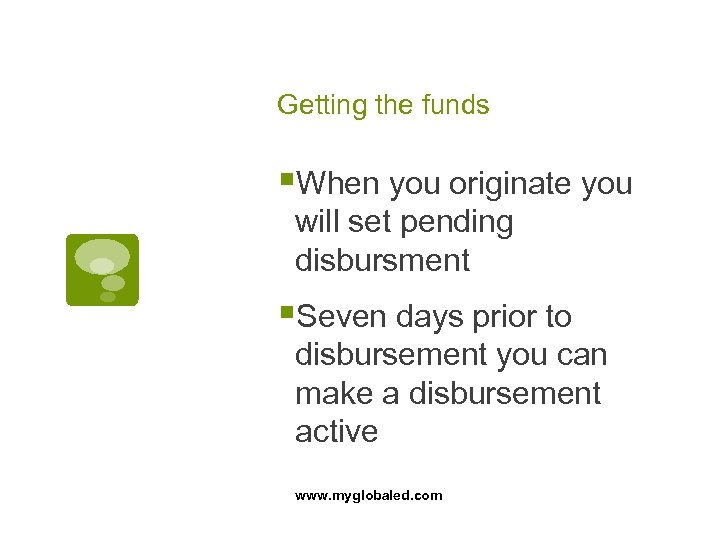 Getting the funds §When you originate you will set pending disbursment §Seven days prior