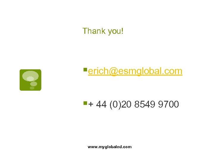 Thank you! §erich@esmglobal. com §+ 44 (0)20 8549 9700 www. myglobaled. com