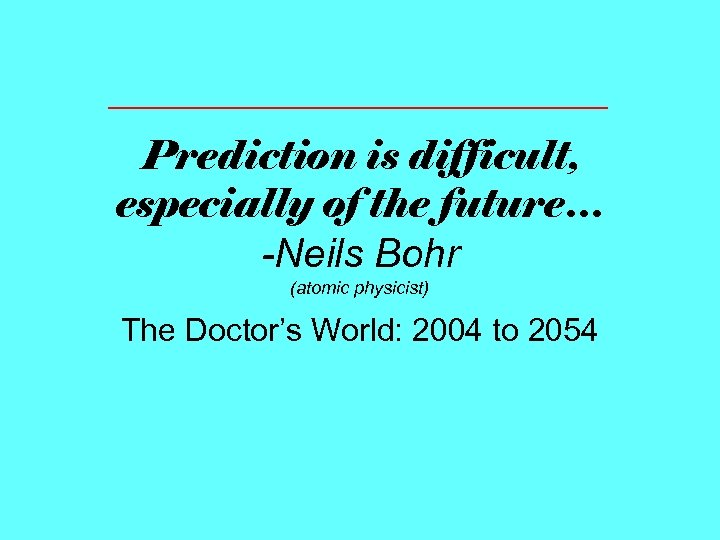 Prediction is difficult, especially of the future… -Neils Bohr (atomic physicist) The Doctor's World: