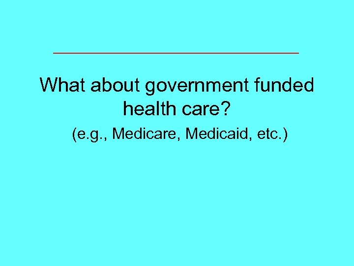 What about government funded health care? (e. g. , Medicare, Medicaid, etc. )