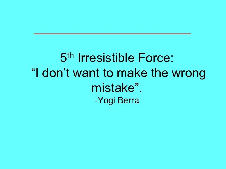 "5 th Irresistible Force: ""I don't want to make the wrong mistake"". -Yogi Berra"