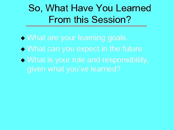 So, What Have You Learned From this Session? What are your learning goals. .