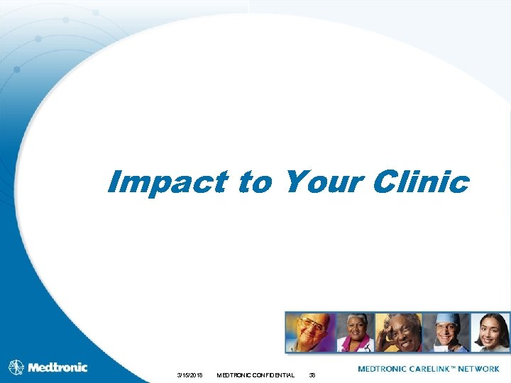 Impact to Your Clinic 3/15/2018 MEDTRONIC CONFIDENTIAL 38
