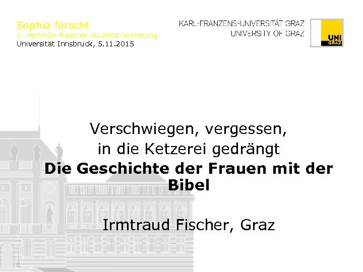 Sophia forscht 1. Herlinde-Pissarek-Hudelist-Vorlesung Universität Innsbruck, 5. 11. 2015 Verschwiegen, vergessen, in die Ketzerei