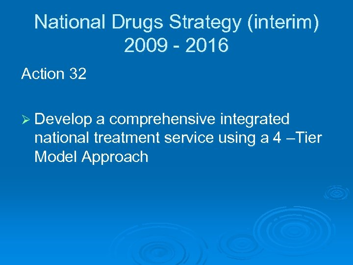 National Drugs Strategy (interim) 2009 - 2016 Action 32 Ø Develop a comprehensive integrated