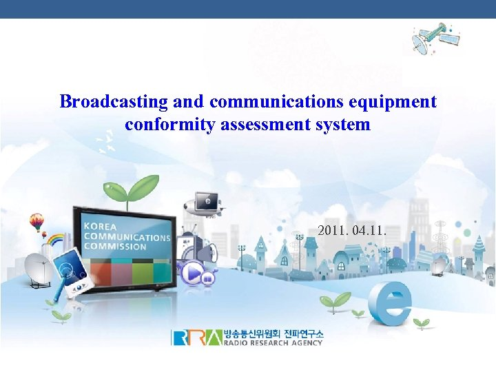 Broadcasting and communications equipment conformity assessment system 2011. 04. 11.