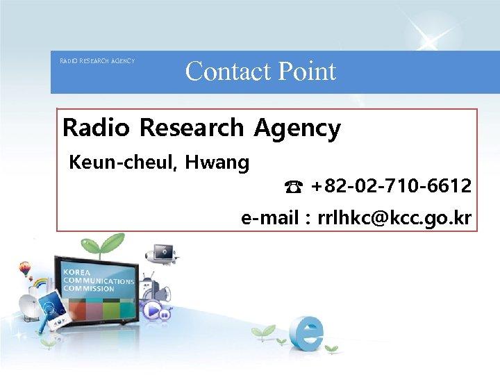 RADIO RESEARCH AGENCY Contact Point Radio Research Agency Keun-cheul, Hwang ☎ +82 -02 -710