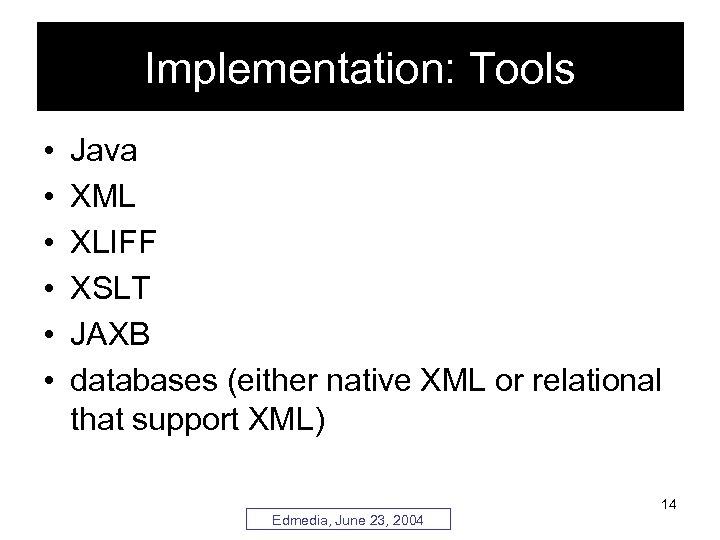 Implementation: Tools • • • Java XML XLIFF XSLT JAXB databases (either native XML