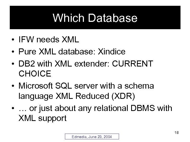 Which Database • IFW needs XML • Pure XML database: Xindice • DB 2