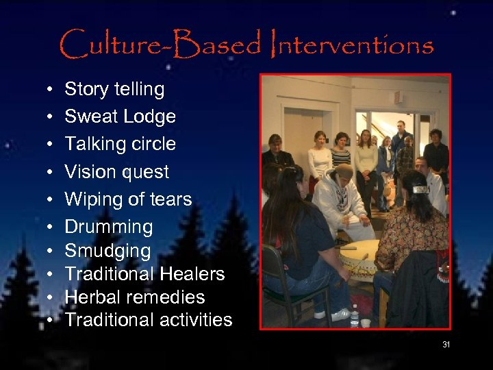 Culture-Based Interventions • • • Story telling Sweat Lodge Talking circle Vision quest Wiping