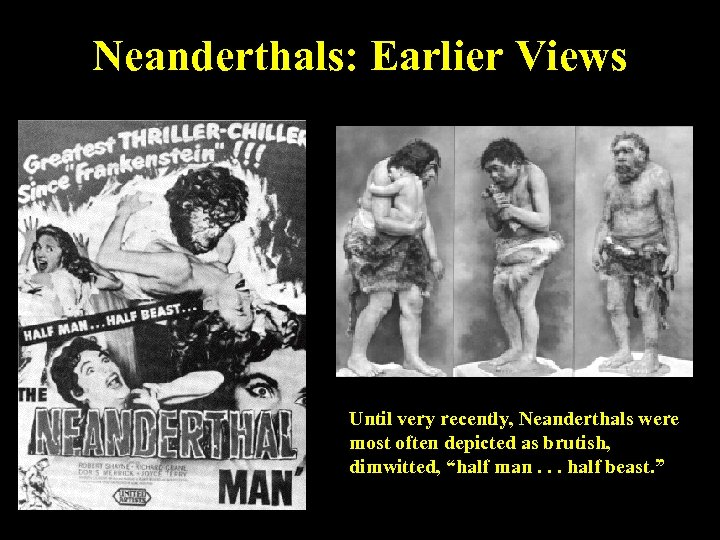 Neanderthals: Earlier Views Until very recently, Neanderthals were most often depicted as brutish, dimwitted,