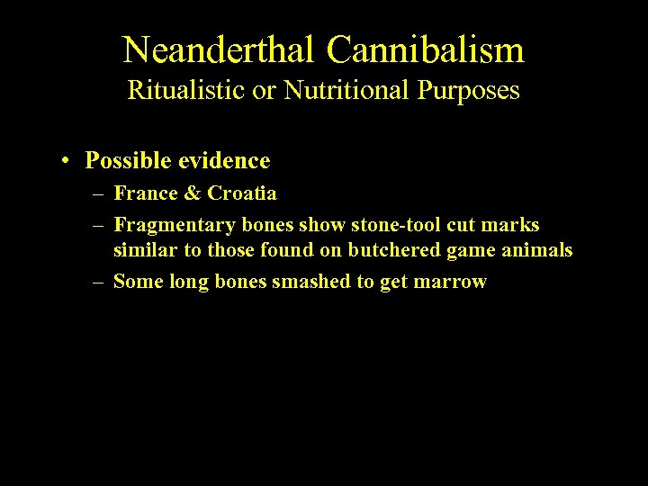 Neanderthal Cannibalism Ritualistic or Nutritional Purposes • Possible evidence – France & Croatia –