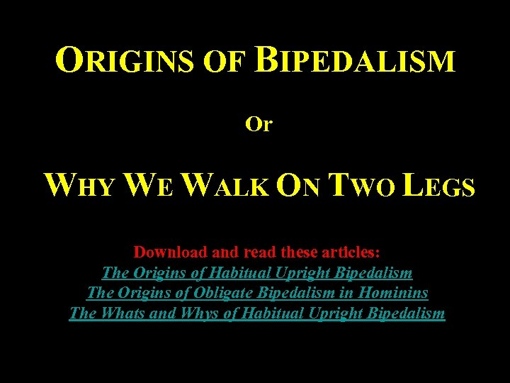 ORIGINS OF BIPEDALISM Or WHY WE WALK ON TWO LEGS Download and read these