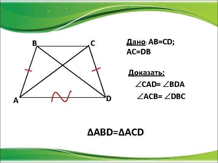 B A Дано: AB=CD; AC=DB C D Доказать: CAD= BDA ACB= DBC ΔABD=ΔACD