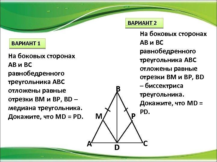ВАРИАНТ 2 ВАРИАНТ 1 На боковых сторонах АВ и ВС равнобедренного треугольника АВС отложены