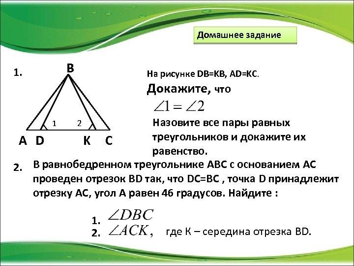 Домашнее задание B 1. На рисунке DB=KB, AD=KC. Докажите, что Назовите все пары равных