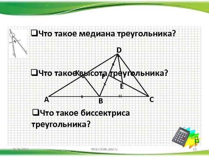 q. Что такое медиана треугольника? D q. Что такое. Kвысота треугольника? F E A
