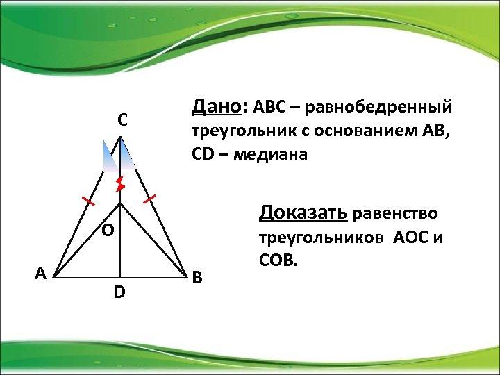 С Дано: АВС – равнобедренный треугольник с основанием АВ, СD – медиана Доказать равенство