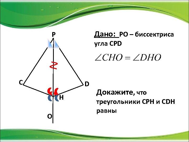 Дано: РО – биссектриса P угла СPD C D H O Докажите, что треугольники