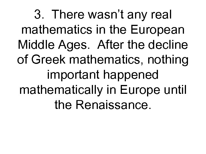 3. There wasn't any real mathematics in the European Middle Ages. After the decline