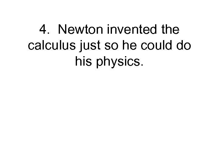 4. Newton invented the calculus just so he could do his physics.