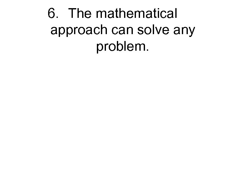 6. The mathematical approach can solve any problem.