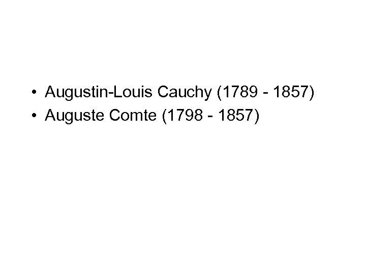 • Augustin-Louis Cauchy (1789 - 1857) • Auguste Comte (1798 - 1857)