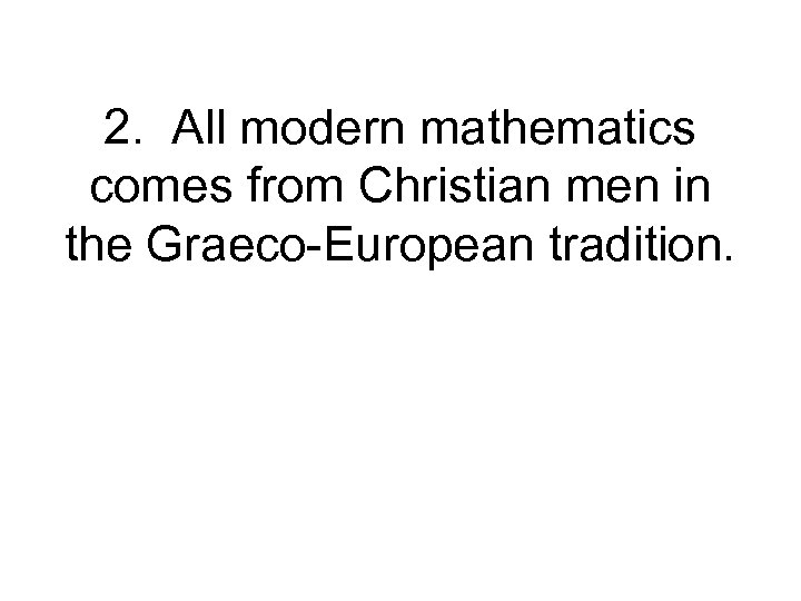 2. All modern mathematics comes from Christian men in the Graeco-European tradition.