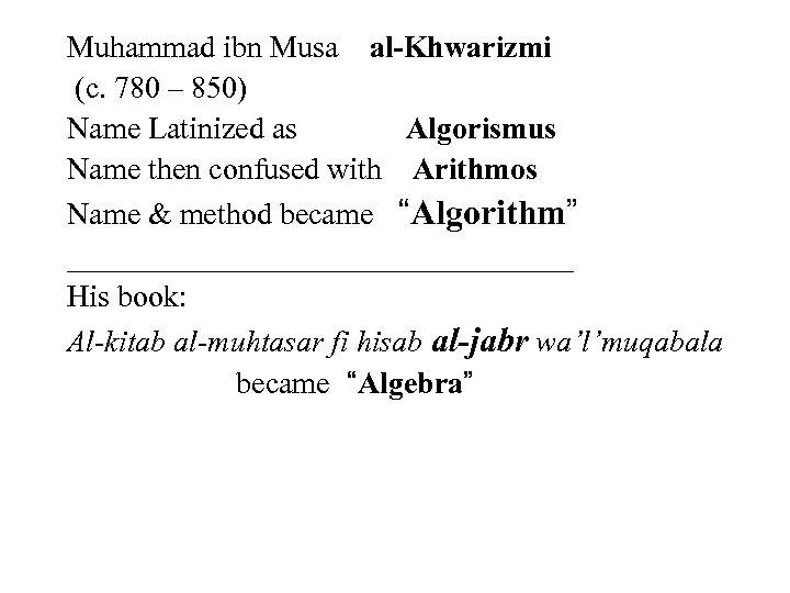 Muhammad ibn Musa al-Khwarizmi (c. 780 – 850) Name Latinized as Algorismus Name then