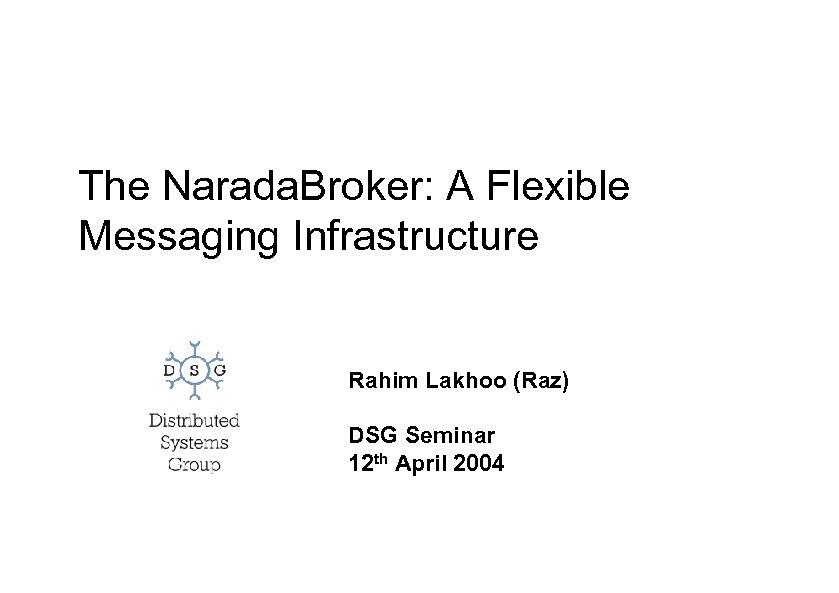 The Narada. Broker: A Flexible Messaging Infrastructure Rahim Lakhoo (Raz) DSG Seminar 12 th
