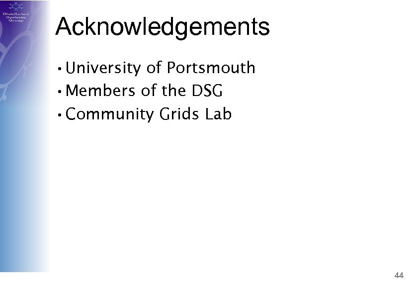 Acknowledgements • University of Portsmouth • Members of the DSG • Community Grids Lab