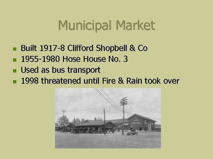Municipal Market Built 1917 -8 Clifford Shopbell & Co 1955 -1980 Hose House No.