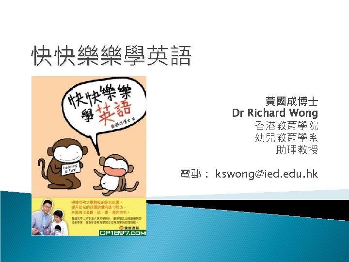 快快樂樂學英語 黃國成博士 Dr Richard Wong 香港教育學院 幼兒教育學系 助理教授 電郵: kswong@ied. edu. hk