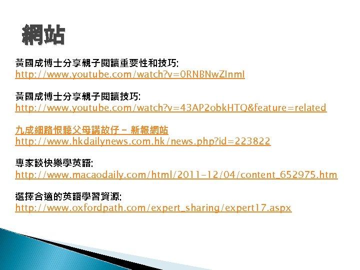 網站 黃國成博士分享親子閱讀重要性和技巧: http: //www. youtube. com/watch? v=0 RNBNw. ZInm. I 黃國成博士分享親子閱讀技巧: http: //www. youtube.