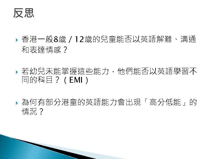 反思 香港一般 8歲/ 12歲的兒童能否以英語解難、溝通 和表達情感? 若幼兒未能掌握這些能力,他們能否以英語學習不 同的科目?(EMI) 為何有部分港童的英語能力會出現「高分低能」的 情況?