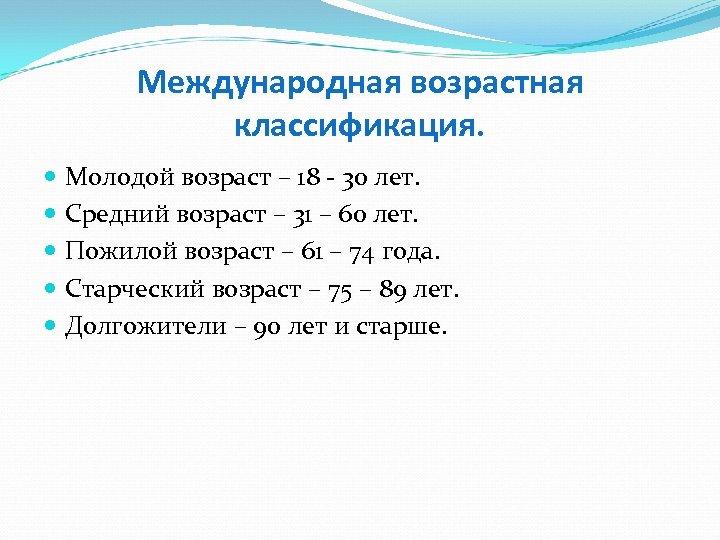 Международная возрастная классификация. Молодой возраст – 18 - 30 лет. Средний возраст – 31