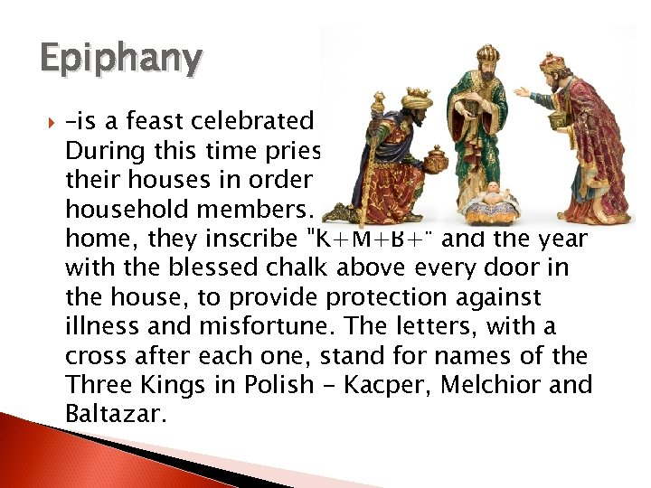 Epiphany –is a feast celebrated in honor of Three Kings. During this time priest