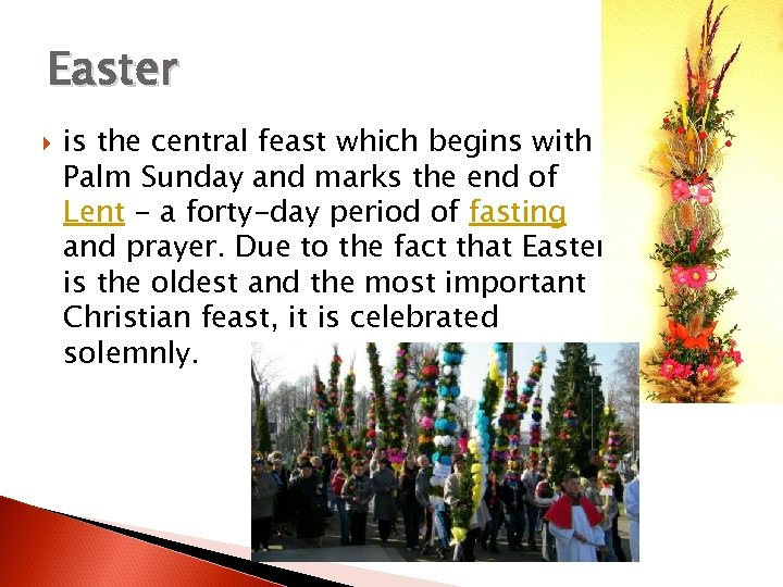 Easter is the central feast which begins with Palm Sunday and marks the end