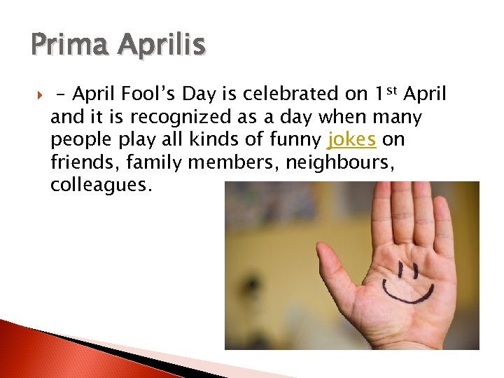 Prima Aprilis – April Fool's Day is celebrated on 1 st April and it
