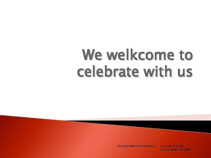 We welkcome to celebrate with us Przygotowanie prezentacji: J. Krupa, W. Śliwa, op. A.