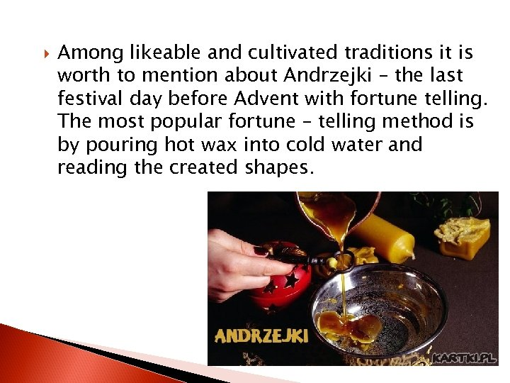 Among likeable and cultivated traditions it is worth to mention about Andrzejki –