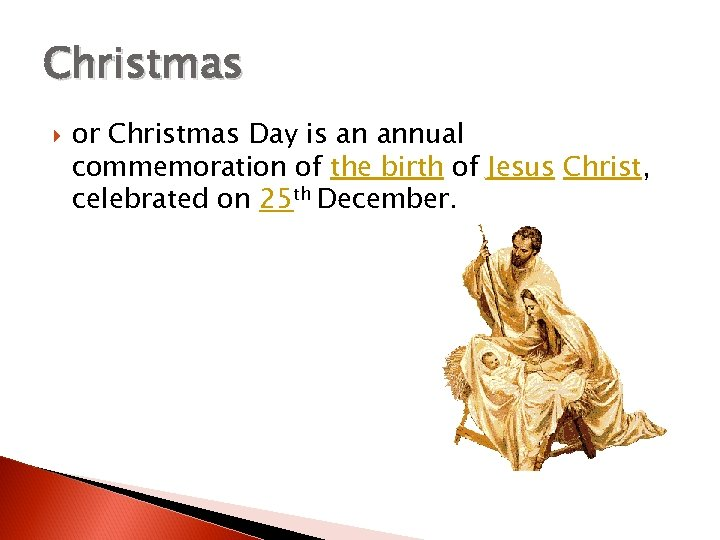 Christmas or Christmas Day is an annual commemoration of the birth of Jesus Christ,