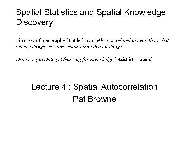 Spatial Statistics and Spatial Knowledge Discovery First law of geography [Tobler]: Everything is related