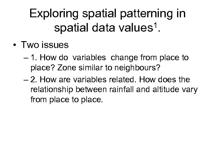 Exploring spatial patterning in spatial data values 1. • Two issues – 1. How