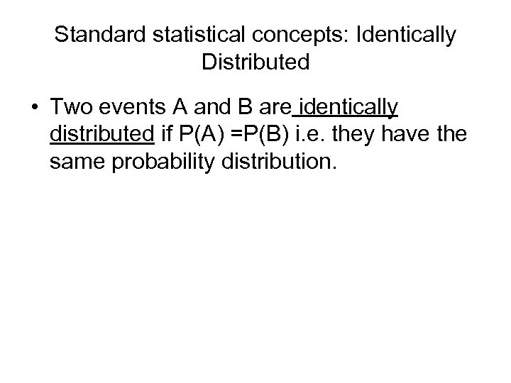 Standard statistical concepts: Identically Distributed • Two events A and B are identically distributed