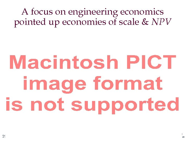 A focus on engineering economics pointed up economies of scale & NPV 19 CIS